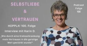 """HOPPLA! 100. Folge, Interview mit Karin D. """"Wie durch eine Krebserkrankung mein Vertrauen in die geistige Welt gestärkt wurde!""""  [SuV100]"""